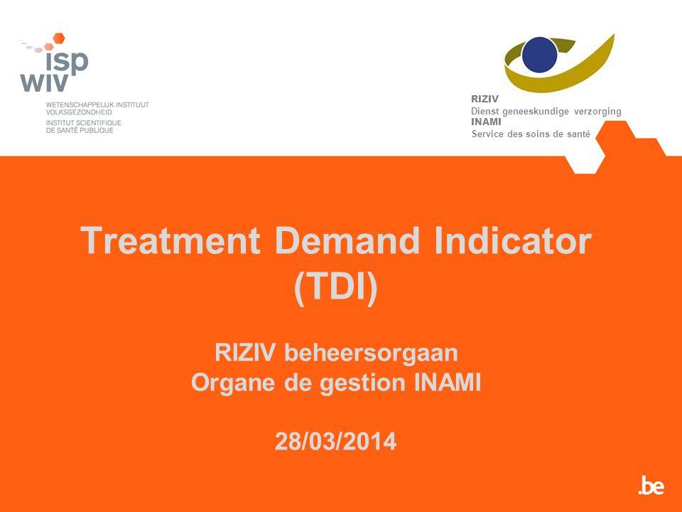 Treatment Demand Indicator (TDI) RIZIV beheersorgaan Organe de gestion INAMI 28/03/2014 RIZIV Dienst geneeskundige verzorging INAMI Service des soins de santé