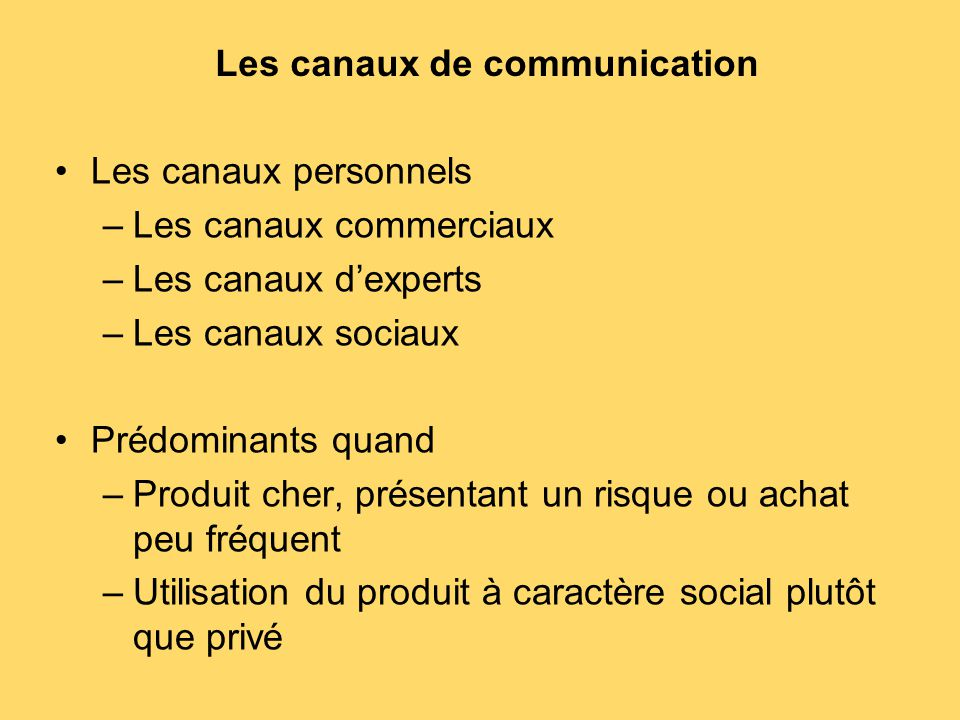 Les canaux de communication Les canaux personnels –Les canaux commerciaux –Les canaux d'experts –Les canaux sociaux Prédominants quand –Produit cher,