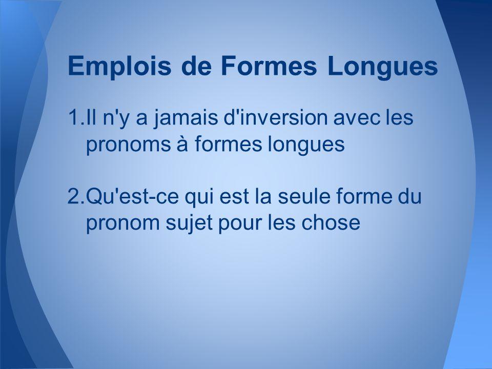 Emplois de Formes Longues 1.Il n'y a jamais d'inversion avec les pronoms à formes longues 2.Qu'est-ce qui est la seule forme du pronom sujet pour les