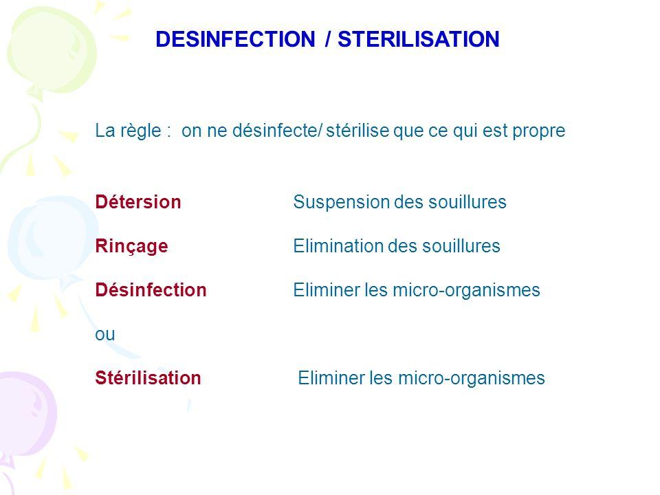 DESINFECTION / STERILISATION La règle : on ne désinfecte/ stérilise que ce qui est propre DétersionSuspension des souillures RinçageElimination des souillures DésinfectionEliminer les micro-organismes ou Stérilisation Eliminer les micro-organismes