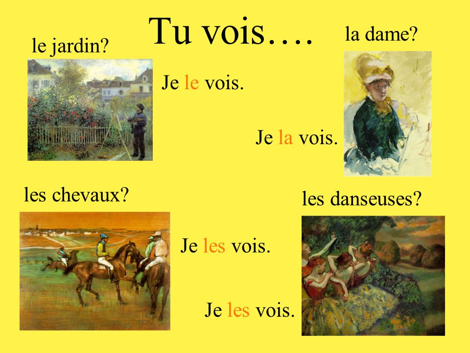 Tu vois…. le jardin? la dame? Je le vois. Je la vois. les chevaux? Je les vois. les danseuses? Je les vois.