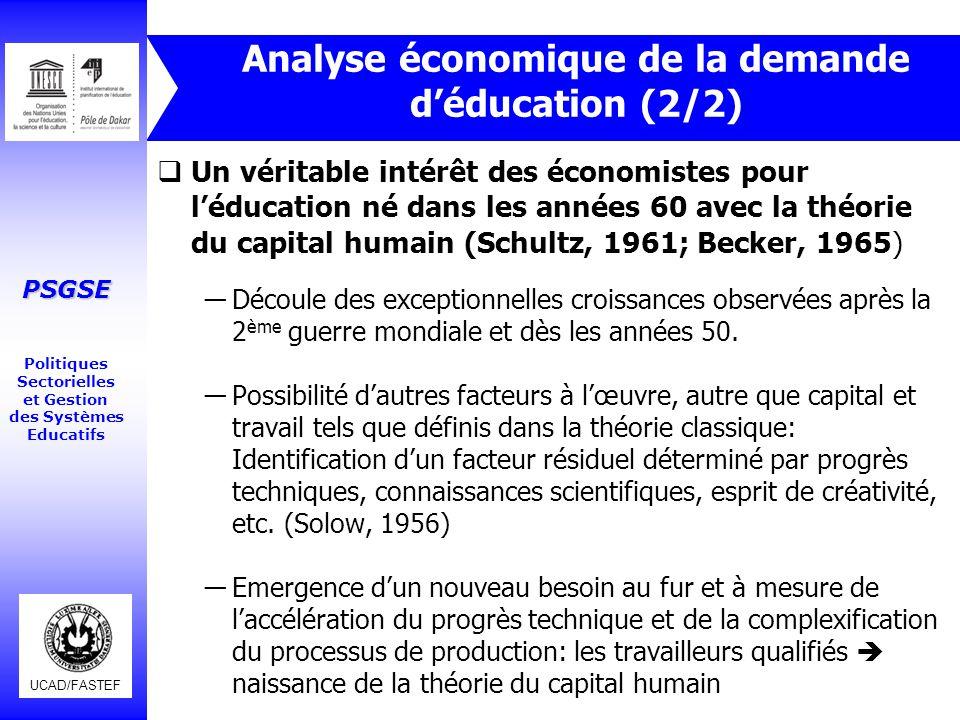 UCAD/FASTEF PSGSE Politiques Sectorielles et Gestion des Systèmes Educatifs Théorie du capital Humain (1/5)  Fait de l'éducation un investissement, un capital humain par analogie au capital physique: ―Education coûte (coût direct, coût d'opportunité) ―L'éducation procure un flux de bénéfices durables (marchands et non marchands) ―La comparaison de la valeur présente des coûts et des bénéfices définit un taux de rendement Σ t=0 à n (B t – C t )/(1+r) t = 0 La comparaison de r pour différents investissements alternatifs choix rationnel.