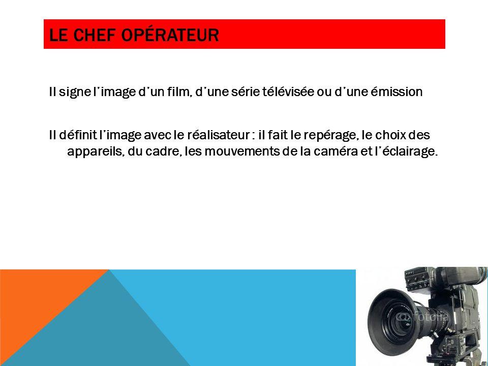 LE CADREUR On l'appelle aussi opérateur de prises de vues, cameraman Il doit régler la caméra et filmer en suivant les consignes du réalisateur situé en régie: gros plan, plan large par exemple.