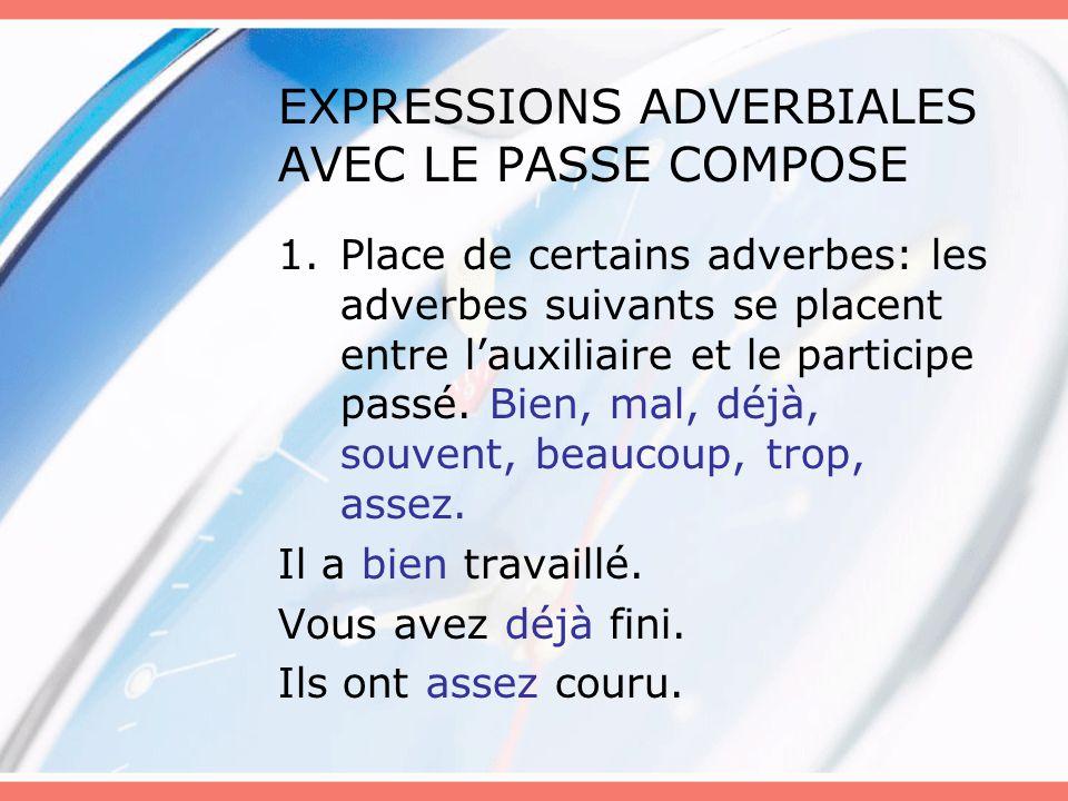 EXPRESSIONS ADVERBIALES AVEC LE PASSE COMPOSE 1.Place de certains adverbes: les adverbes suivants se placent entre l'auxiliaire et le participe passé.