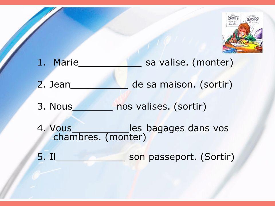 1.Marie___________ sa valise. (monter) 2. Jean__________ de sa maison. (sortir) 3. Nous_______ nos valises. (sortir) 4. Vous__________les bagages dans
