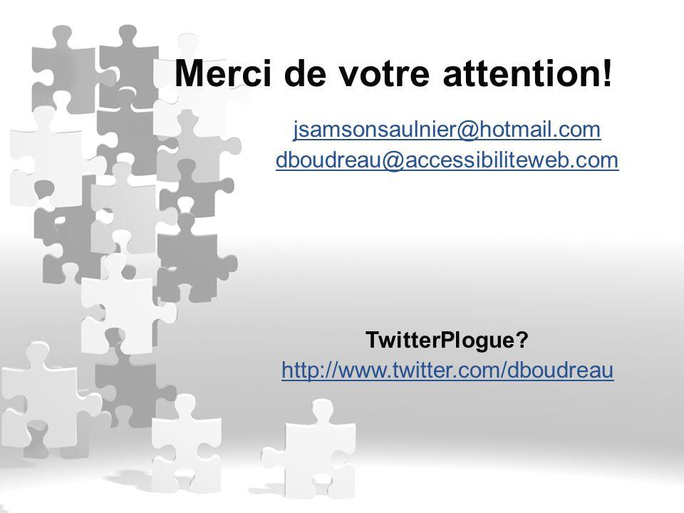 jsamsonsaulnier@hotmail.com dboudreau@accessibiliteweb.com TwitterPlogue? http://www.twitter.com/dboudreau Merci de votre attention!