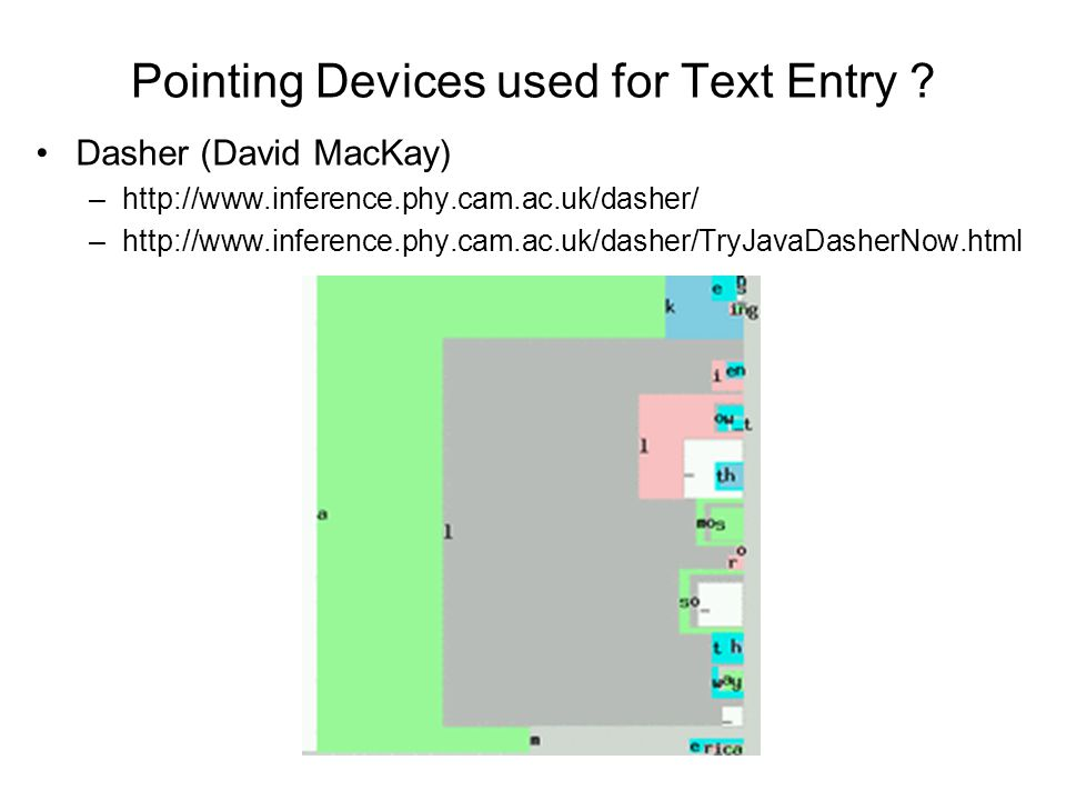 Pointing Devices used for Text Entry ? Dasher (David MacKay) –http://www.inference.phy.cam.ac.uk/dasher/ –http://www.inference.phy.cam.ac.uk/dasher/Tr
