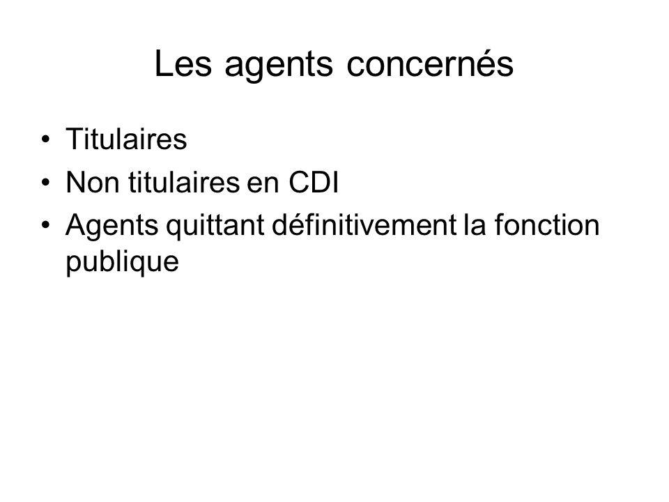 Les agents concernés Titulaires Non titulaires en CDI Agents quittant définitivement la fonction publique