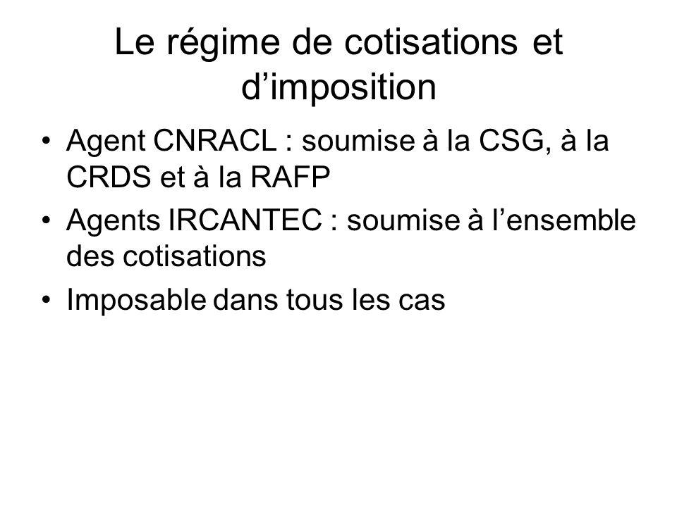 Le régime de cotisations et d'imposition Agent CNRACL : soumise à la CSG, à la CRDS et à la RAFP Agents IRCANTEC : soumise à l'ensemble des cotisation