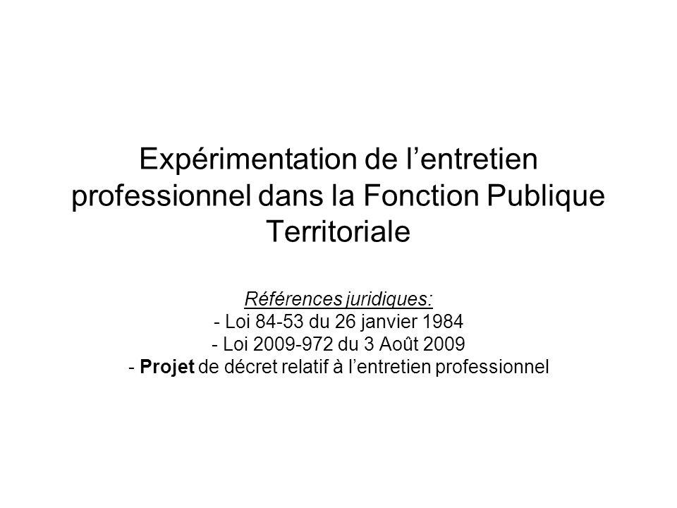 Expérimentation de l'entretien professionnel dans la Fonction Publique Territoriale Références juridiques: - Loi 84-53 du 26 janvier 1984 - Loi 2009-9