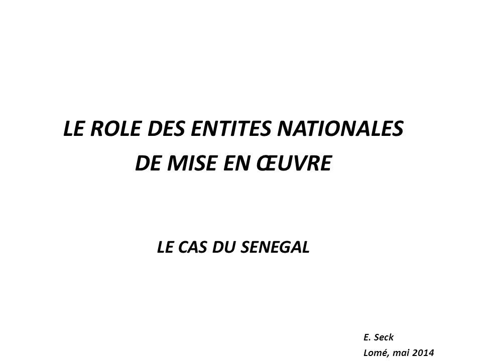 LE ROLE DES ENTITES NATIONALES DE MISE EN ŒUVRE LE CAS DU SENEGAL E. Seck Lomé, mai 2014