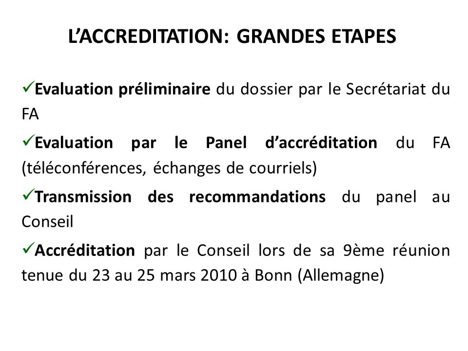 L'ACCREDITATION: GRANDES ETAPES Evaluation préliminaire du dossier par le Secrétariat du FA Evaluation par le Panel d'accréditation du FA (téléconférences, échanges de courriels) Transmission des recommandations du panel au Conseil Accréditation par le Conseil lors de sa 9ème réunion tenue du 23 au 25 mars 2010 à Bonn (Allemagne)