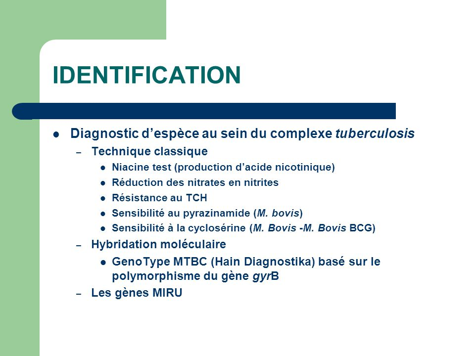 IDENTIFICATION Diagnostic d'espèce au sein du complexe tuberculosis – Technique classique Niacine test (production d'acide nicotinique) Réduction des
