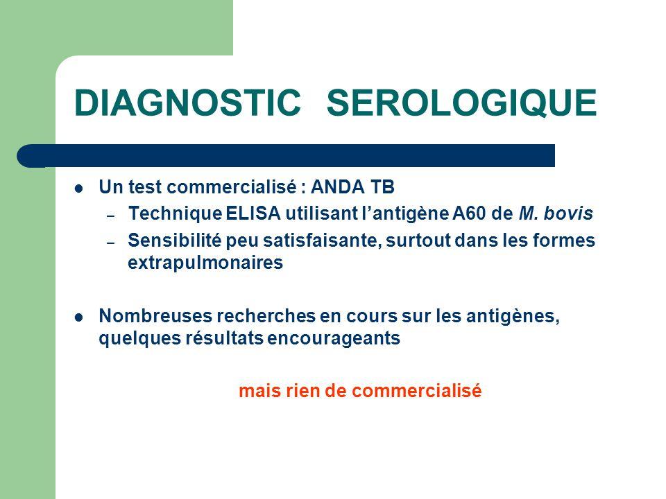 DIAGNOSTIC SEROLOGIQUE Un test commercialisé : ANDA TB – Technique ELISA utilisant l'antigène A60 de M. bovis – Sensibilité peu satisfaisante, surtout