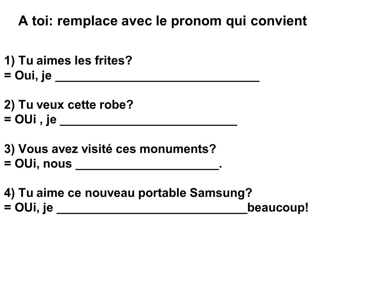 A toi: remplace avec le pronom qui convient 1) Tu aimes les frites.