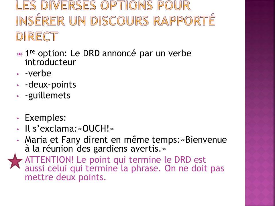  1 re option: Le DRD annoncé par un verbe introducteur -verbe -deux-points -guillemets Exemples: Il s'exclama:«OUCH!» Maria et Fany dirent en même te