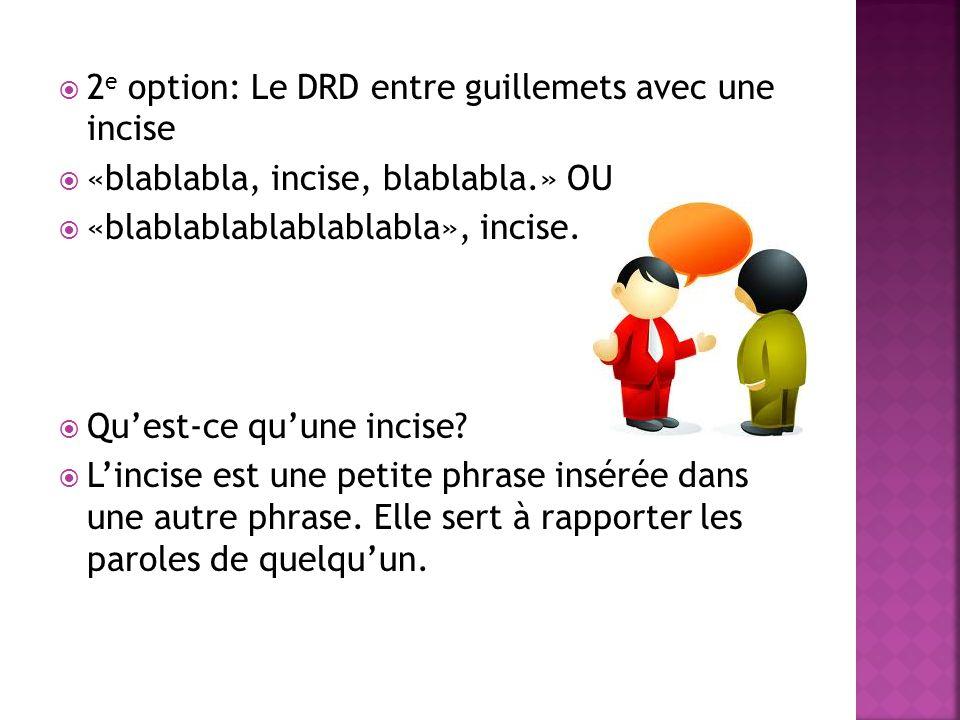  2 e option: Le DRD entre guillemets avec une incise  «blablabla, incise, blablabla.» OU  «blablablablablablabla», incise.  Qu'est-ce qu'une incis