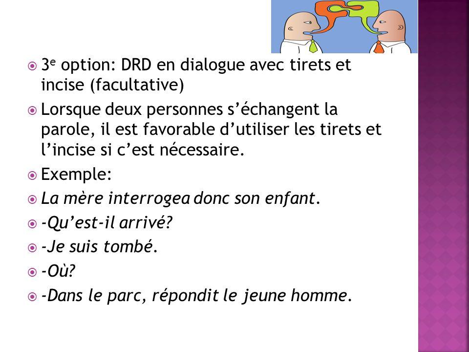  3 e option: DRD en dialogue avec tirets et incise (facultative)  Lorsque deux personnes s'échangent la parole, il est favorable d'utiliser les tire