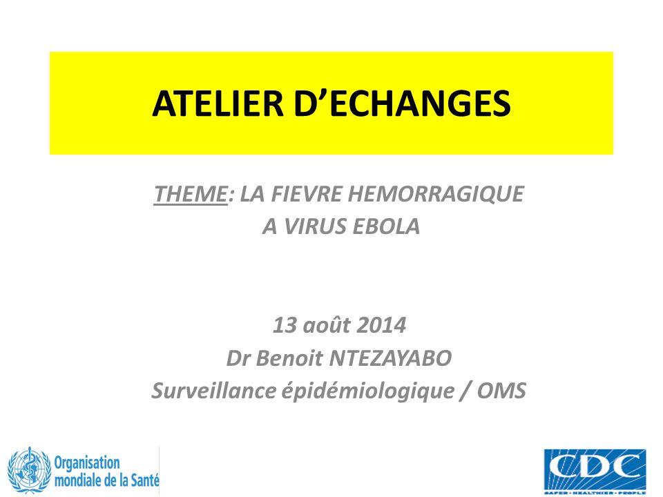 ATELIER D'ECHANGES THEME: LA FIEVRE HEMORRAGIQUE A VIRUS EBOLA 13 août 2014 Dr Benoit NTEZAYABO Surveillance épidémiologique / OMS