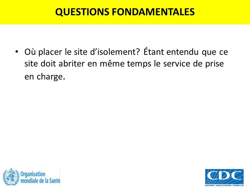 QUESTIONS FONDAMENTALES Où placer le site d'isolement? Étant entendu que ce site doit abriter en même temps le service de prise en charge.