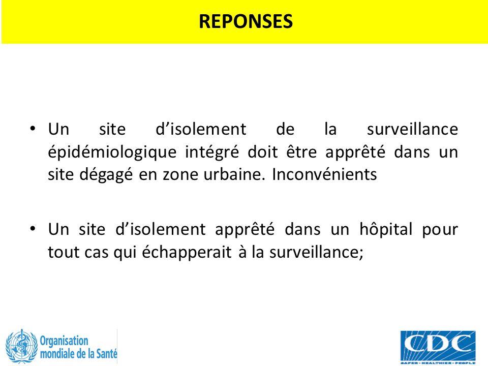 REPONSES Un site d'isolement de la surveillance épidémiologique intégré doit être apprêté dans un site dégagé en zone urbaine. Inconvénients Un site d