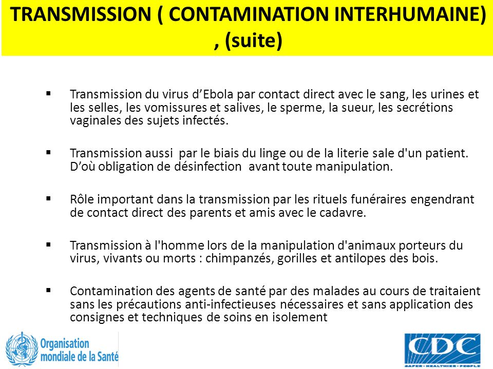 TRANSMISSION ( CONTAMINATION INTERHUMAINE), (suite)  Transmission du virus d'Ebola par contact direct avec le sang, les urines et les selles, les vom