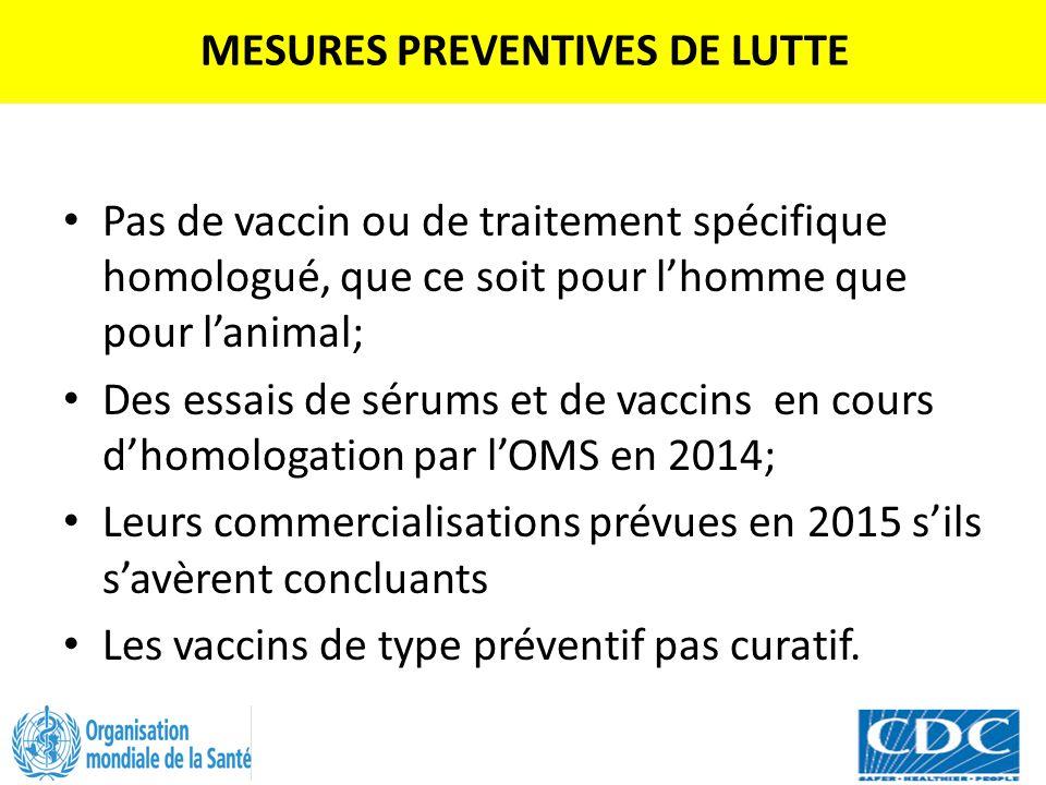 MESURES PREVENTIVES DE LUTTE Pas de vaccin ou de traitement spécifique homologué, que ce soit pour l'homme que pour l'animal; Des essais de sérums et