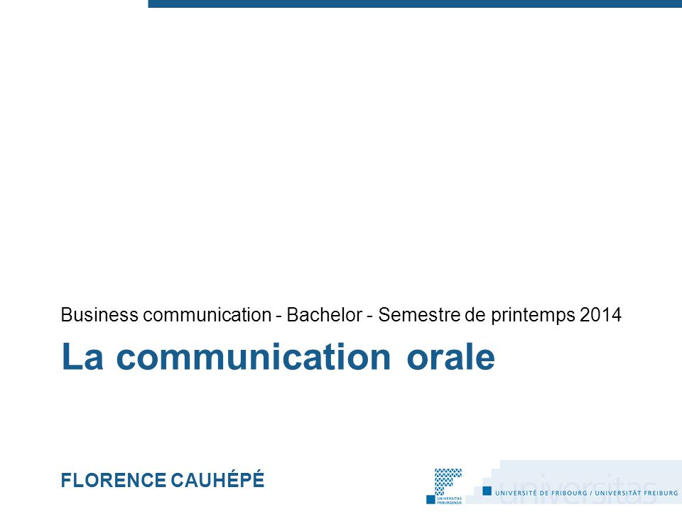 La communication orale FLORENCE CAUHÉPÉ Business communication - Bachelor - Semestre de printemps 2014