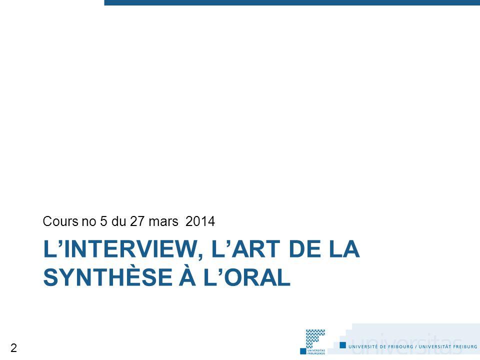 L'INTERVIEW, L'ART DE LA SYNTHÈSE À L'ORAL Cours no 5 du 27 mars 2014 2