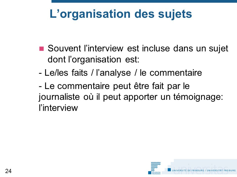 L'organisation des sujets Souvent l'interview est incluse dans un sujet dont l'organisation est: - Le/les faits / l'analyse / le commentaire - Le comm