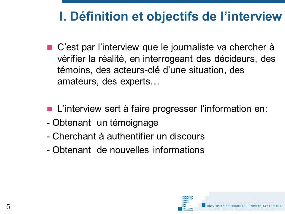 I. Définition et objectifs de l'interview C'est par l'interview que le journaliste va chercher à vérifier la réalité, en interrogeant des décideurs, d