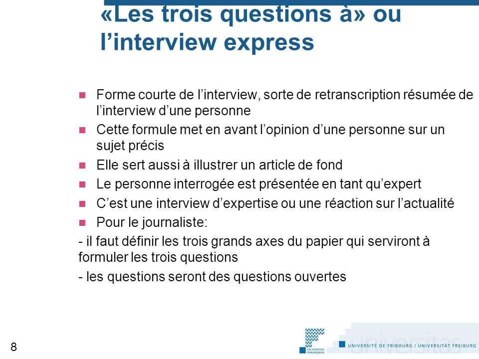«Les trois questions à» ou l'interview express Forme courte de l'interview, sorte de retranscription résumée de l'interview d'une personne Cette formu