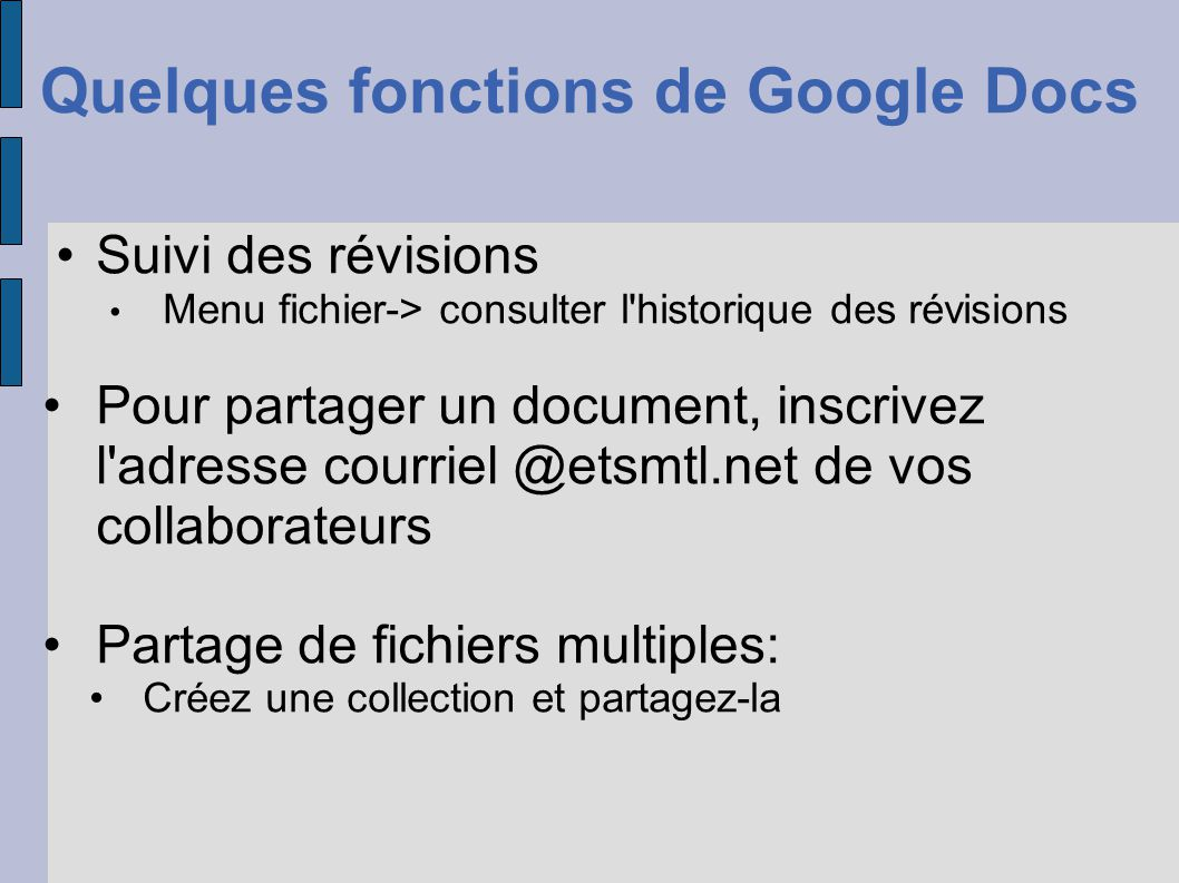 Chattez en direct avec les éditeurs Vous pouvez voir où sont leurs curseurs Codes de couleurs Édition de document multiplateforme o PC o Mac o Téléphone intelligent o Tablette tactile (iPad) Quelques fonctions de Google Docs