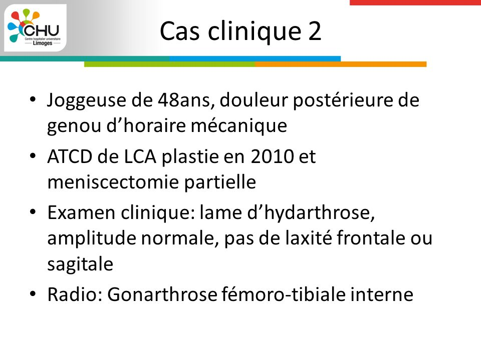 Cas clinique 2 Joggeuse de 48ans, douleur postérieure de genou d'horaire mécanique ATCD de LCA plastie en 2010 et meniscectomie partielle Examen clini