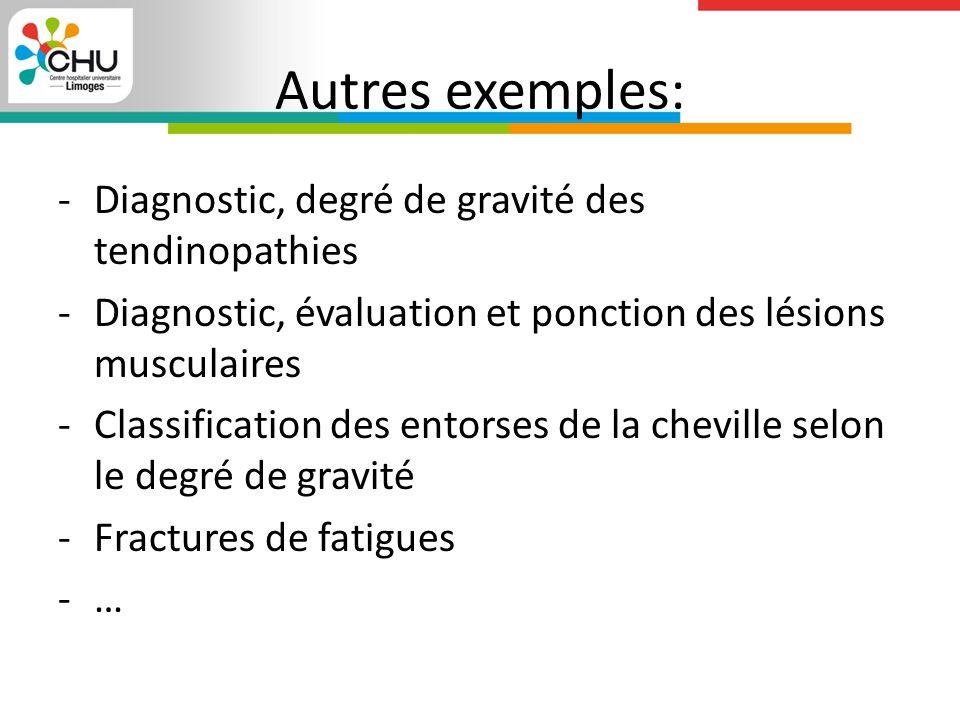 Autres exemples: -Diagnostic, degré de gravité des tendinopathies -Diagnostic, évaluation et ponction des lésions musculaires -Classification des entorses de la cheville selon le degré de gravité -Fractures de fatigues -…