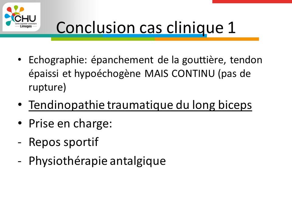 Conclusion cas clinique 1 Echographie: épanchement de la gouttière, tendon épaissi et hypoéchogène MAIS CONTINU (pas de rupture) Tendinopathie traumatique du long biceps Prise en charge: -Repos sportif -Physiothérapie antalgique