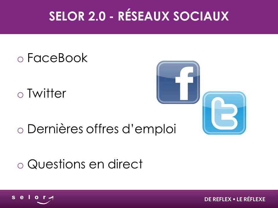 SELOR 2.0 - RÉSEAUX SOCIAUX o FaceBook o Twitter o Dernières offres d'emploi o Questions en direct