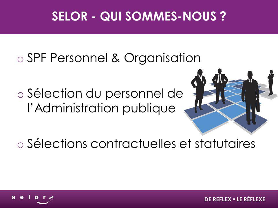SELOR - QUI SOMMES-NOUS ? o SPF Personnel & Organisation o Sélection du personnel de l'Administration publique o Sélections contractuelles et statutai