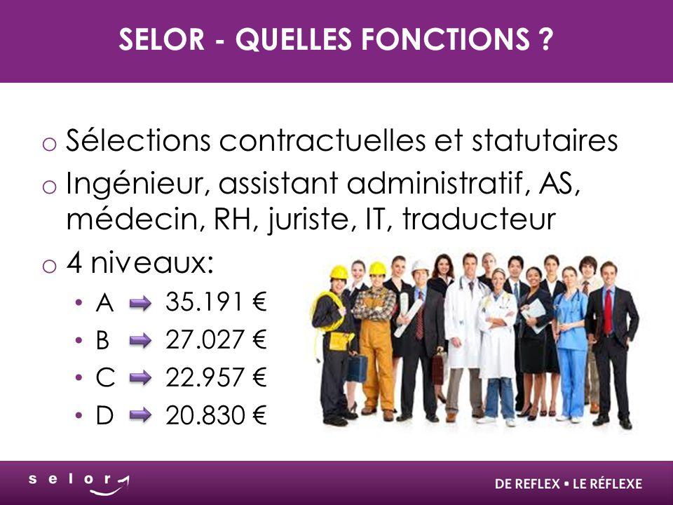 SELOR - QUELLES FONCTIONS ? o Sélections contractuelles et statutaires o Ingénieur, assistant administratif, AS, médecin, RH, juriste, IT, traducteur