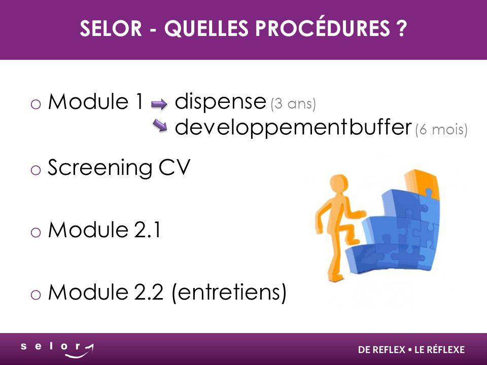 SELOR - QUELLES PROCÉDURES ? o Module 1 o Screening CV o Module 2.1 o Module 2.2 (entretiens) dispense (3 ans) developpement buffer (6 mois)