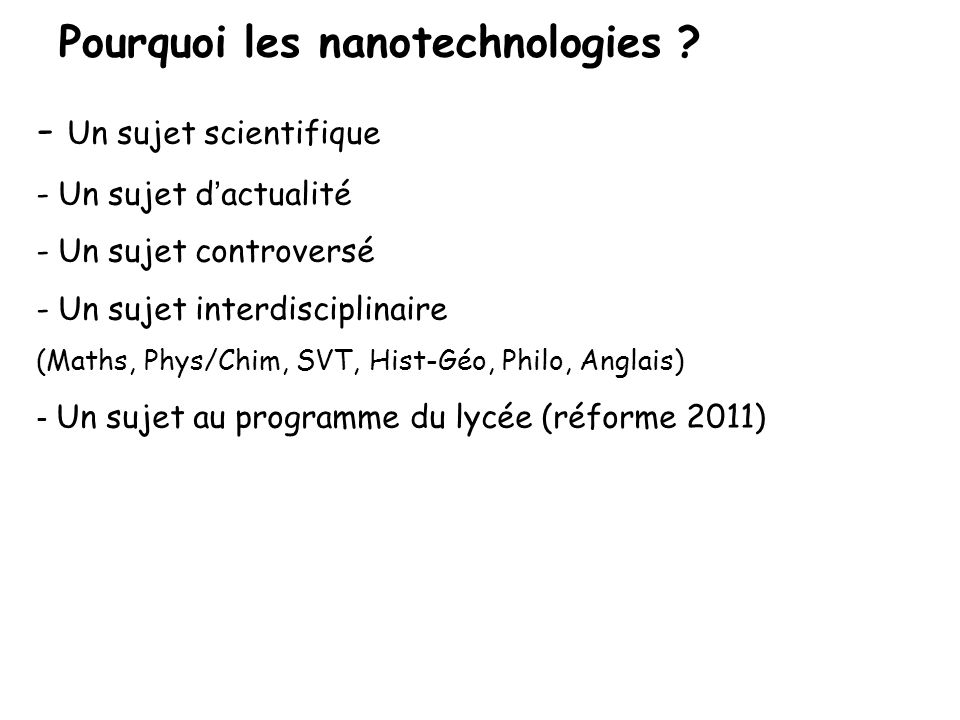 Pourquoi les nanotechnologies ? - Un sujet scientifique - Un sujet d ' actualité - Un sujet controversé - Un sujet interdisciplinaire (Maths, Phys/Chi