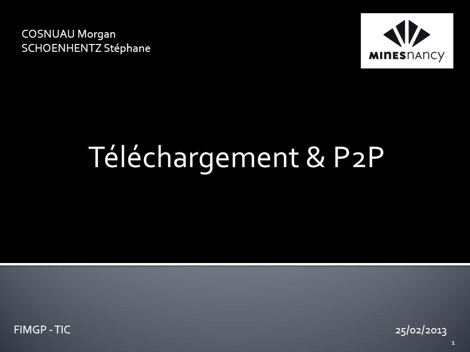 COSNUAU Morgan SCHOENHENTZ Stéphane 25/02/2013 Téléchargement & P2P FIMGP - TIC 1