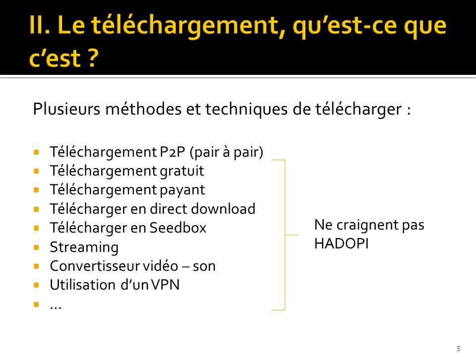 Plusieurs méthodes et techniques de télécharger : TTéléchargement P2P (pair à pair) TTéléchargement gratuit TTéléchargement payant TTélécharger en direct download TTélécharger en Seedbox SStreaming CConvertisseur vidéo – son UUtilisation d'un VPN …… Ne craignent pas HADOPI 5