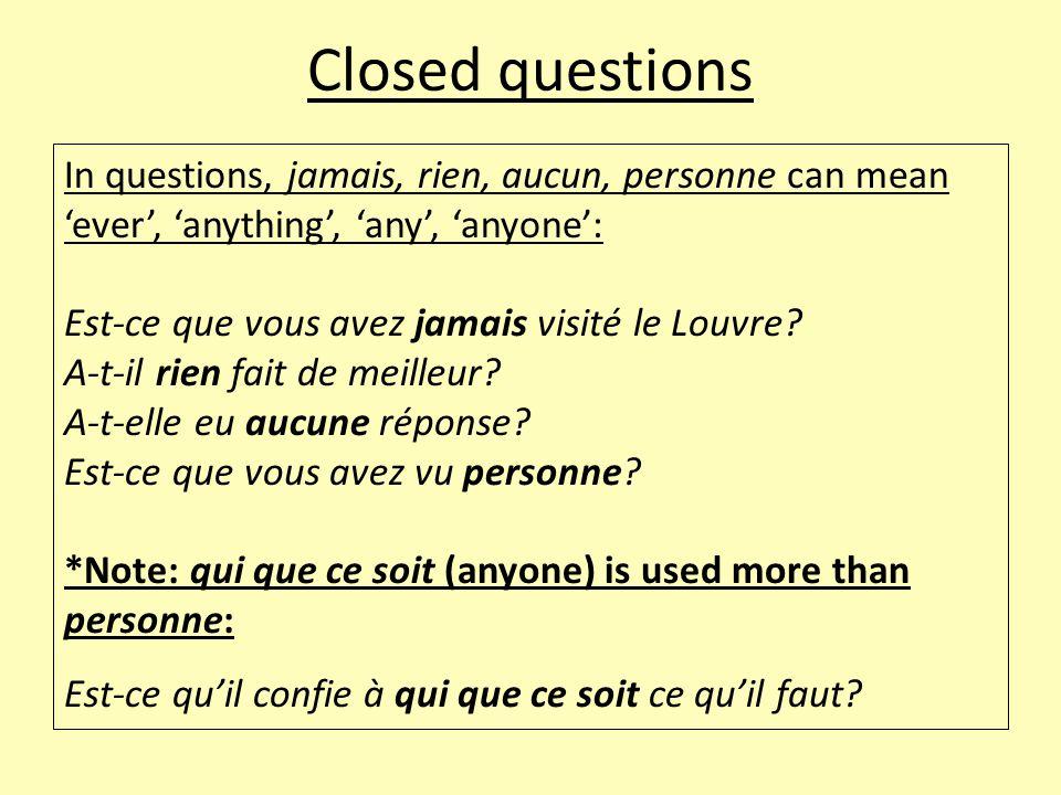 Closed questions In questions, jamais, rien, aucun, personne can mean 'ever', 'anything', 'any', 'anyone': Est-ce que vous avez jamais visité le Louvre.