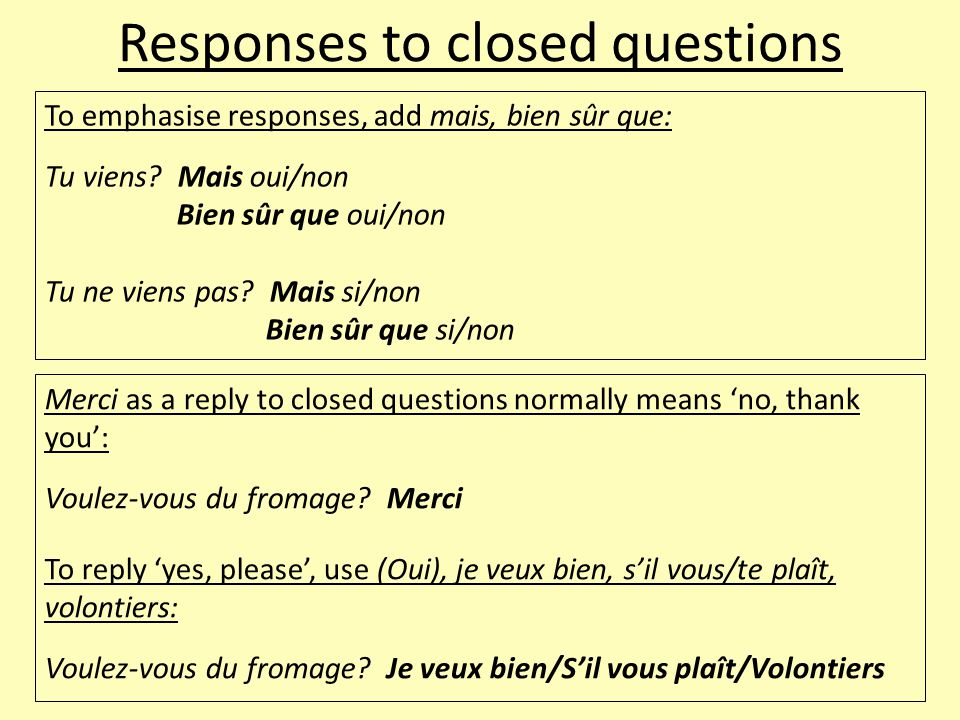 Responses to closed questions To emphasise responses, add mais, bien sûr que: Tu viens.