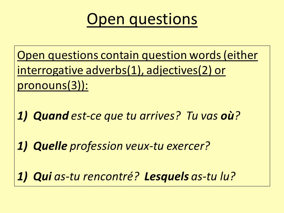 Open questions Open questions contain question words (either interrogative adverbs(1), adjectives(2) or pronouns(3)): 1)Quand est-ce que tu arrives.