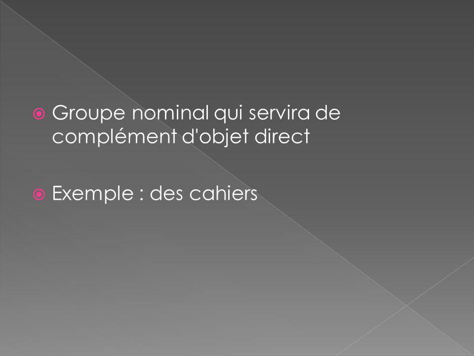  Groupe nominal qui servira de complément d'objet direct  Exemple : des cahiers