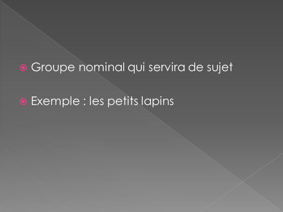  Groupe nominal qui servira de sujet  Exemple : les petits lapins