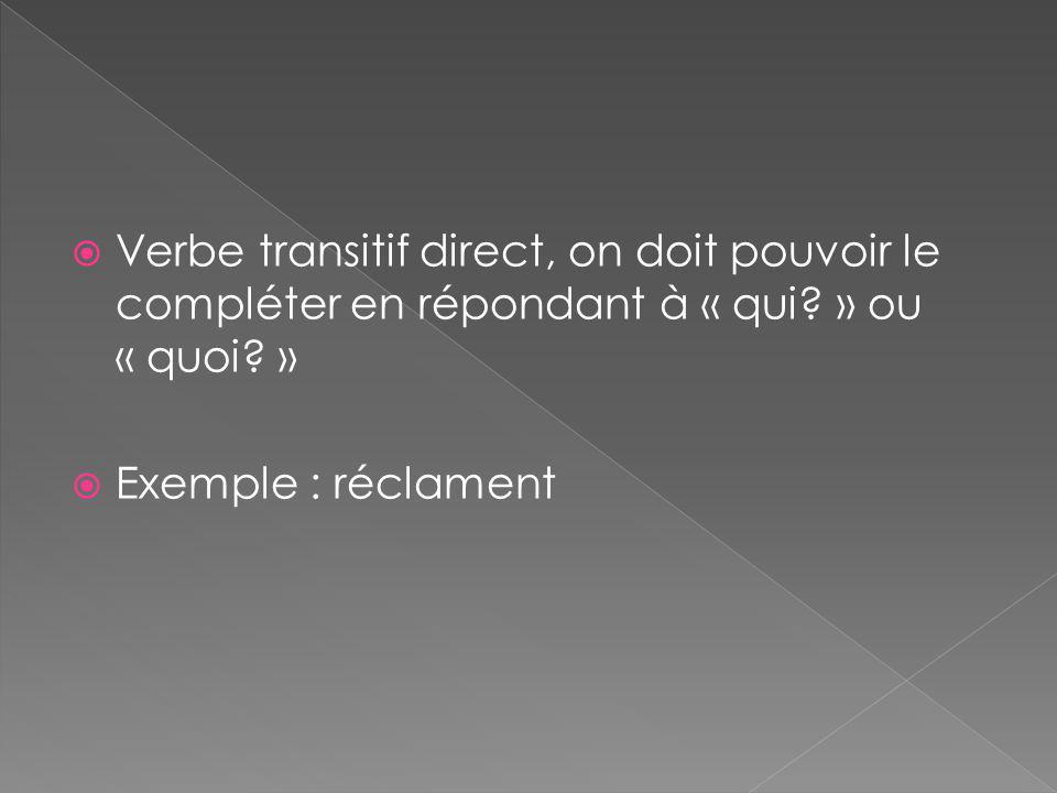  Verbe transitif direct, on doit pouvoir le compléter en répondant à « qui? » ou « quoi? »  Exemple : réclament