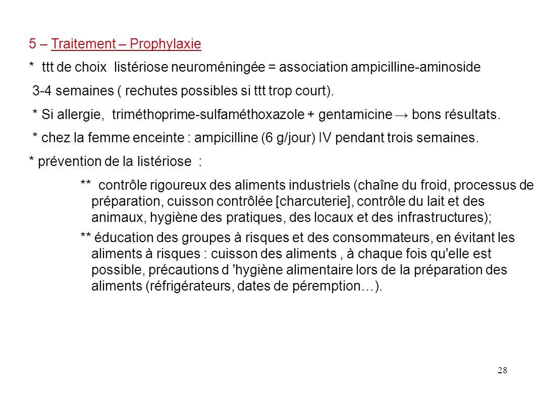 28 5 – Traitement – Prophylaxie * ttt de choix listériose neuroméningée = association ampicilline-aminoside 3-4 semaines ( rechutes possibles si ttt t